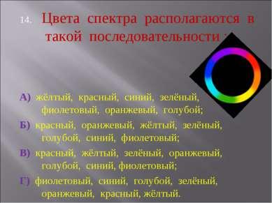 Цвета спектра располагаются в такой последовательности : А) жёлтый, красный, ...