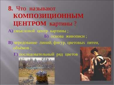 8. Что называют КОМПОЗИЦИОННЫМ ЦЕНТРОМ картины ? А) смысловой центр картины ;...