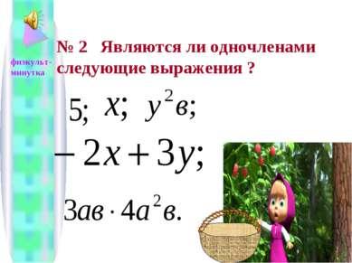 № 2 Являются ли одночленами следующие выражения ? физкульт- минутка