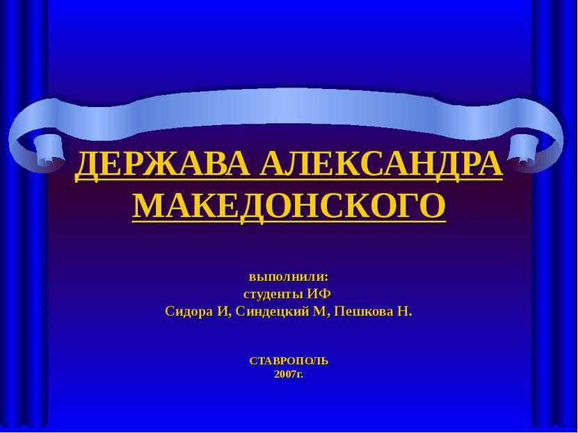ДЕРЖАВА АЛЕКСАНДРА МАКЕДОНСКОГО выполнили: студенты ИФ Сидора И, Синдецкий М,...