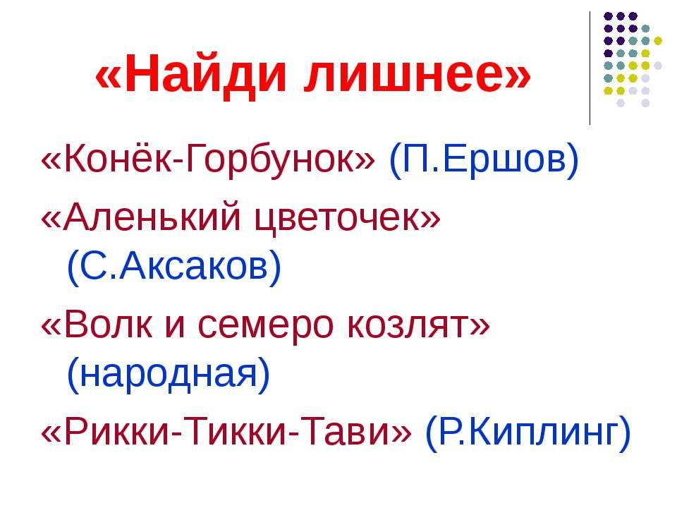 «Найди лишнее» «Конёк-Горбунок» (П.Ершов) «Аленький цветочек» (С.Аксаков) «Во...