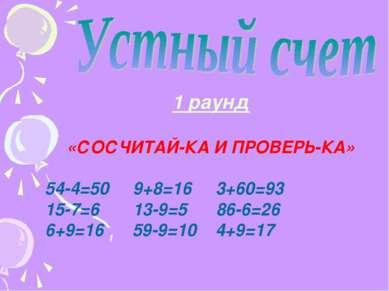 1 раунд «СОСЧИТАЙ-КА И ПРОВЕРЬ-КА» 54-4=50 9+8=16 3+60=93 15-7=6 13-9=5 86-6=...