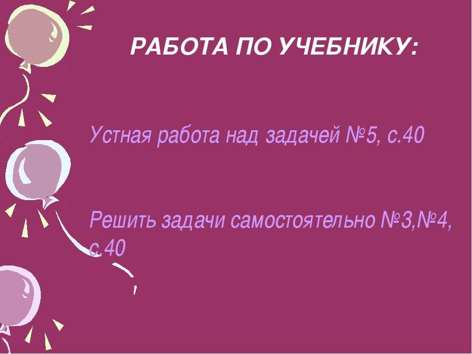 РАБОТА ПО УЧЕБНИКУ: Устная работа над задачей №5, с.40 Решить задачи самостоя...