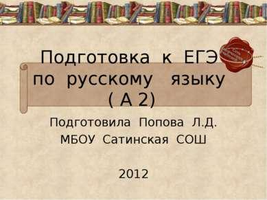 Подготовка к ЕГЭ по русскому языку ( А 2) Подготовила Попова Л.Д. МБОУ Сатинс...
