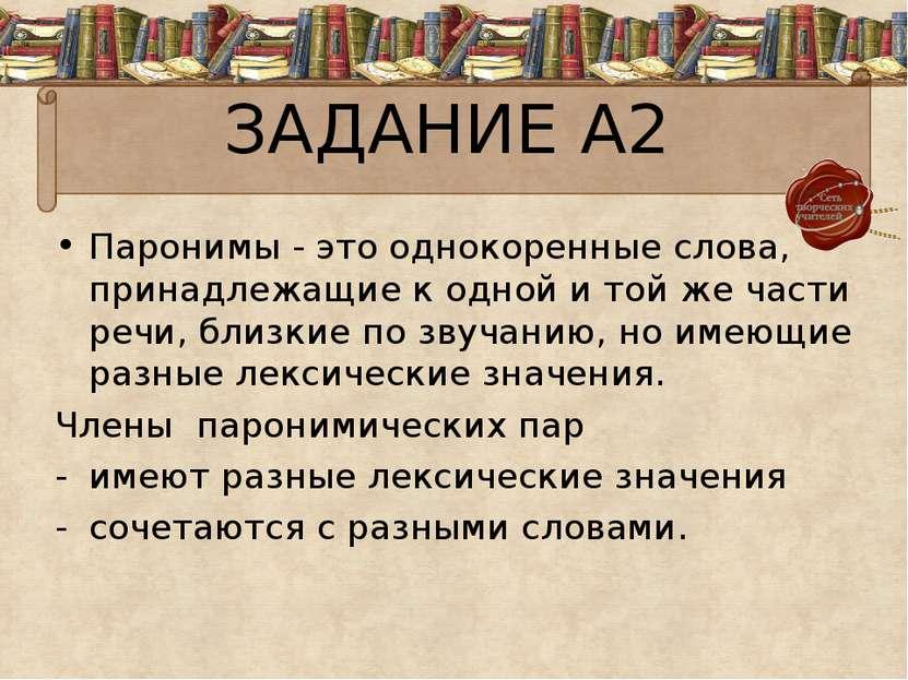 ЗАДАНИЕ А2 Паронимы - это однокоренные слова, принадлежащие к одной и той же ...