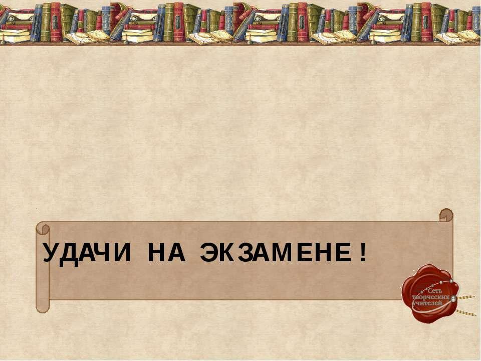 УДАЧИ НА ЭКЗАМЕНЕ !