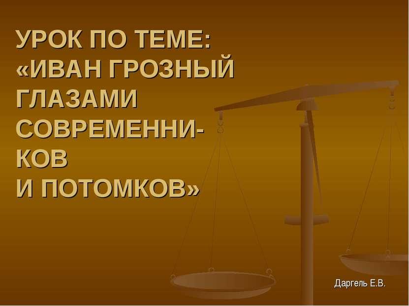 УРОК ПО ТЕМЕ: «ИВАН ГРОЗНЫЙ ГЛАЗАМИ СОВРЕМЕННИ- КОВ И ПОТОМКОВ» Даргель Е.В.