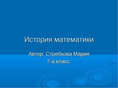 История математики Автор: Стребкова Мария 7-а класс.