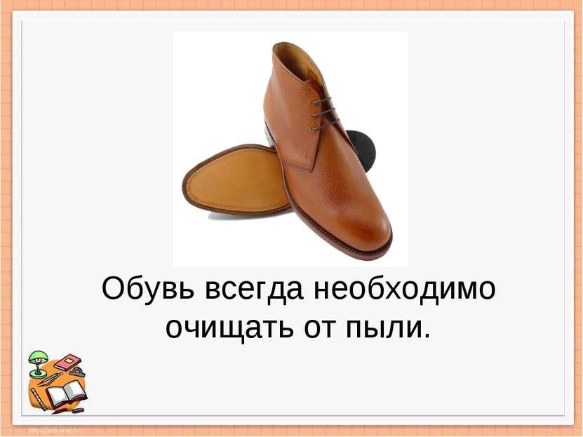 Обувь всегда необходимо очищать от пыли.