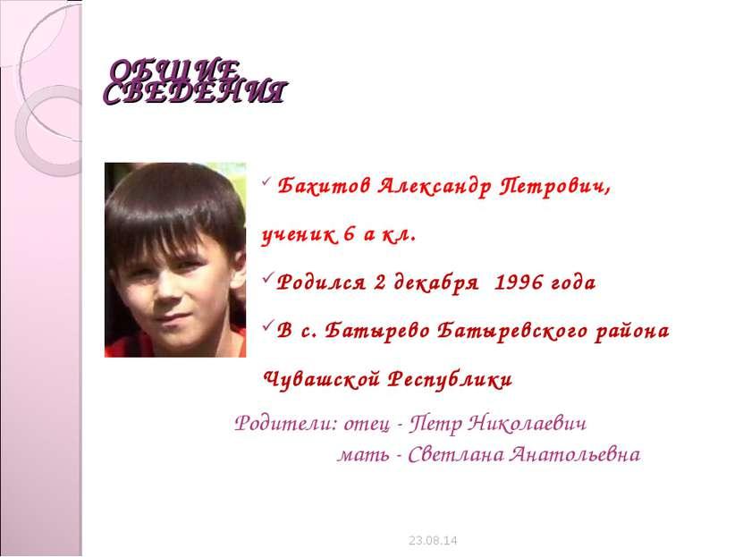 ОБЩИЕ СВЕДЕНИЯ Бахитов Александр Петрович, ученик 6 а кл. Родился 2 декабря 1...