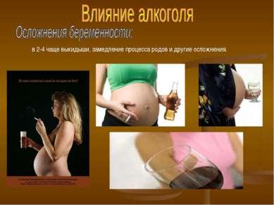 в 2-4 чаще выкидыши, замедление процесса родов и другие осложнения.