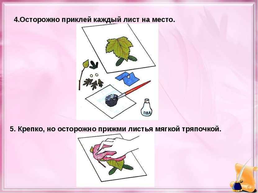 4.Осторожно приклей каждый лист на место. 5. Крепко, но осторожно прижми лист...