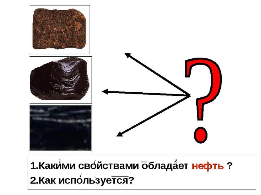 1.Какими свойствами обладает нефть ? 2.Как используется?