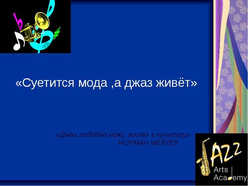 «Суетится мода ,а джаз живёт» «Джаз ,подобно ножу, вошёл в культуру» НОРМАН М...