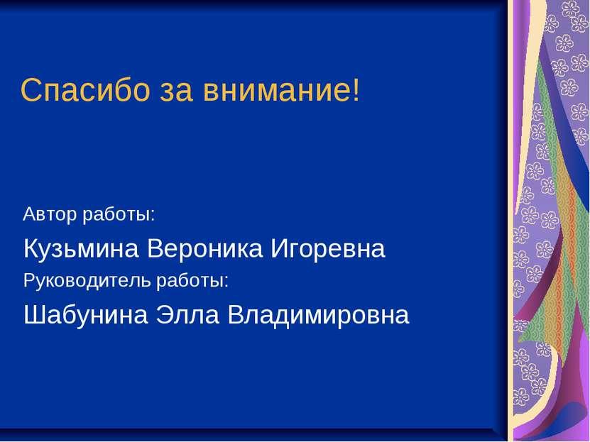 Спасибо за внимание! Автор работы: Кузьмина Вероника Игоревна Руководитель ра...