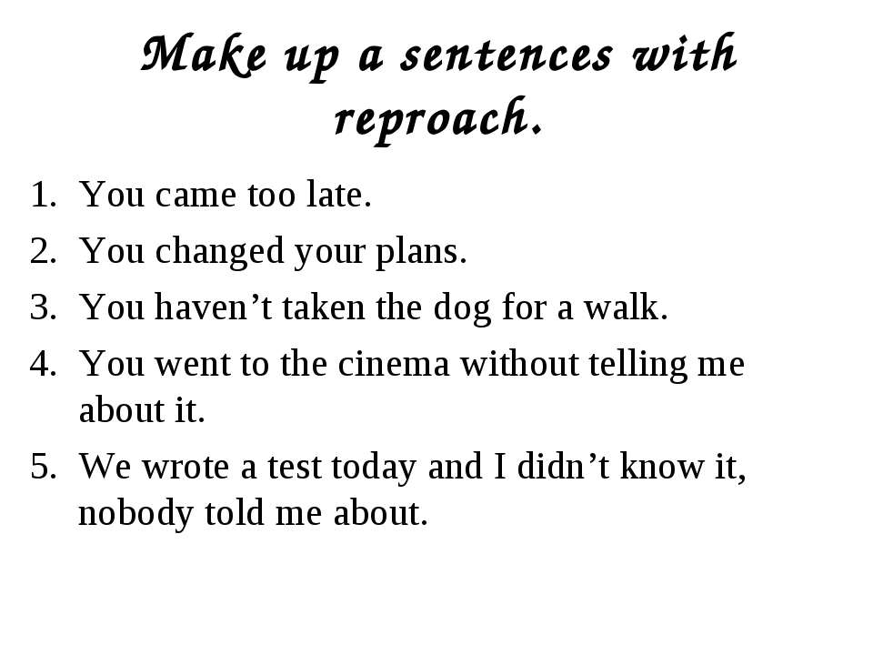 Make up a sentences with reproach. You came too late. You changed your plans....