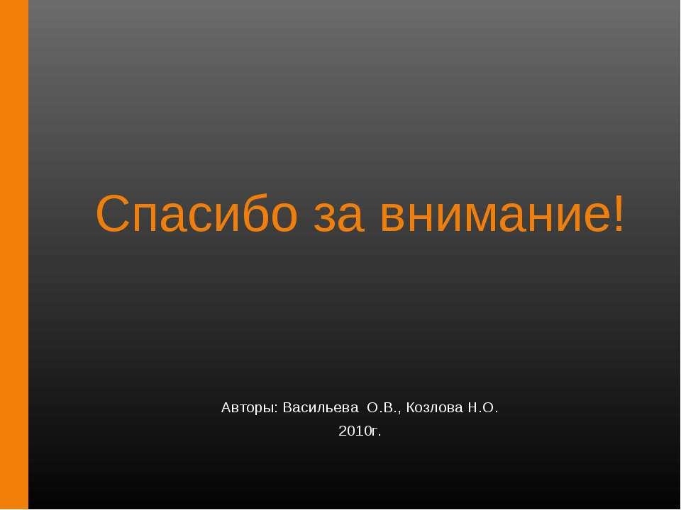 Спасибо за внимание! Авторы: Васильева О.В., Козлова Н.О. 2010г.