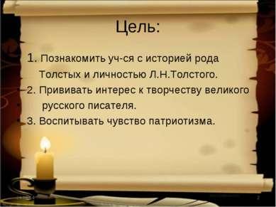 Цель: 1. Познакомить уч-ся с историей рода Толстых и личностью Л.Н.Толстого. ...