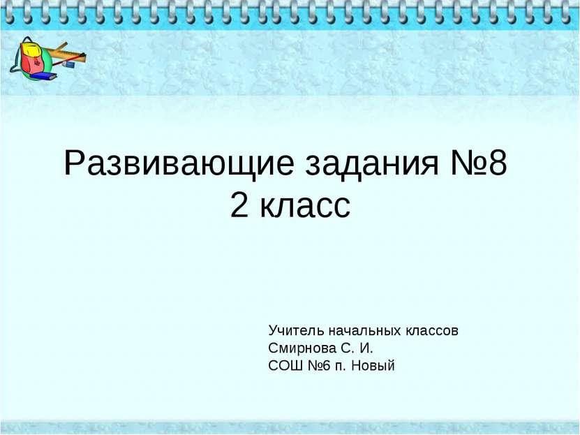 Развивающие задания №8 2 класс Учитель начальных классов Смирнова С. И. СОШ №...