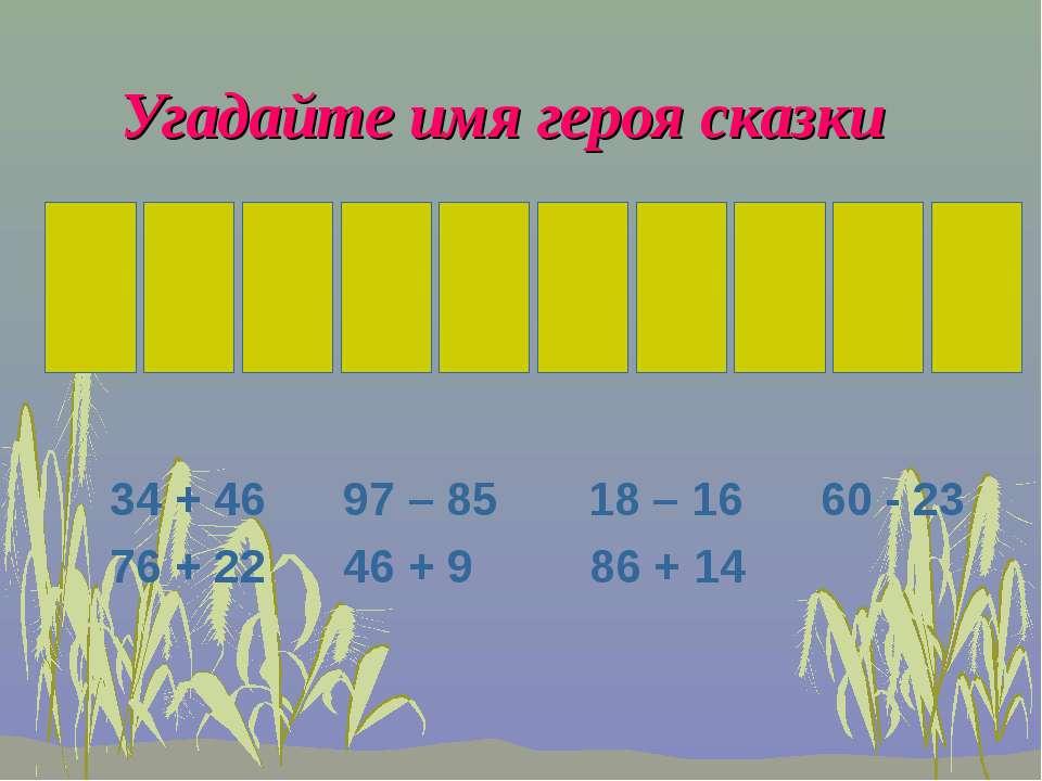 Угадайте имя героя сказки 34 + 46 97 – 85 18 – 16 60 - 23 76 + 22 46 + 9 86 + 14