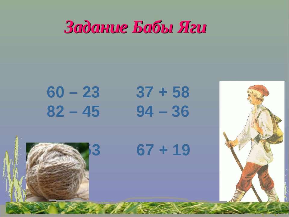 Задание Бабы Яги 60 – 23 37 + 58 82 – 45 94 – 36 34 + 53 67 + 19