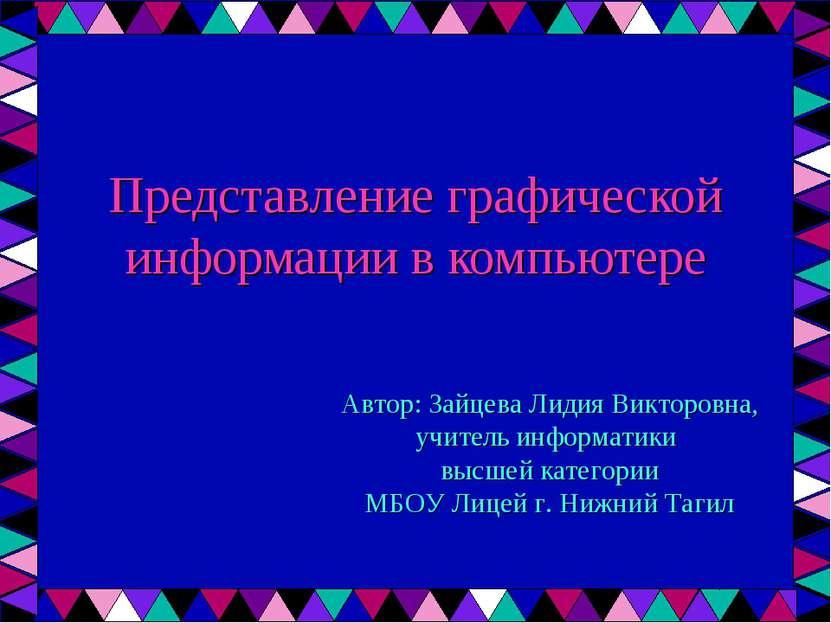 Представление графической информации в компьютере Автор: Зайцева Лидия Виктор...