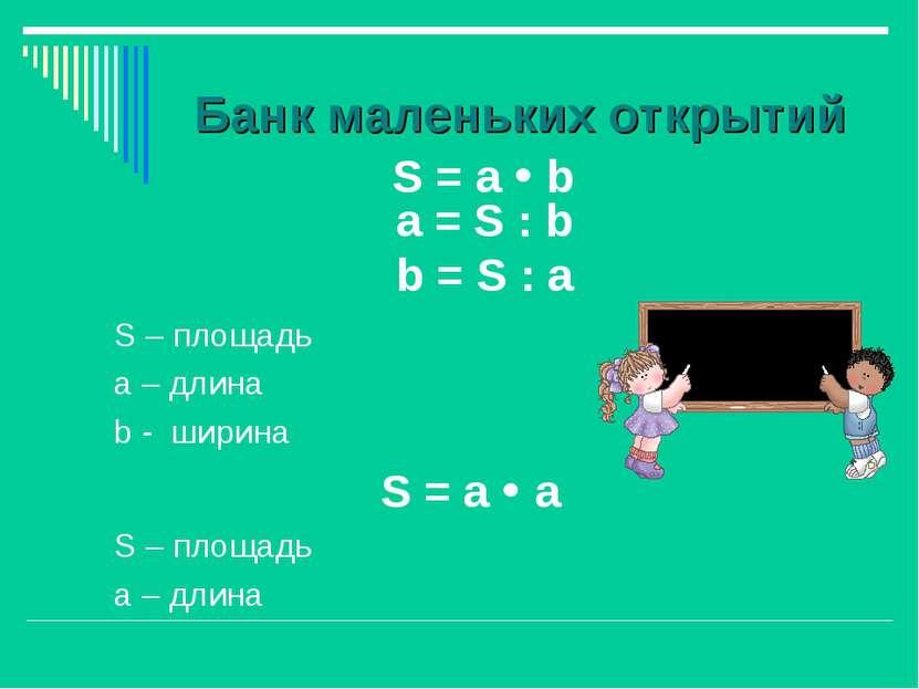 Банк маленьких открытий S = а b S – площадь а – длина b - ширина S = а а S – ...