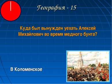 География - 15 Куда был вынужден уехать Алексей Михайлович во время медного б...