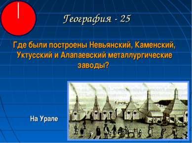 География - 25 Где были построены Невьянский, Каменский, Уктусский и Алапаевс...