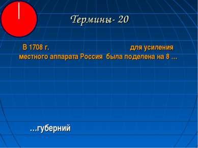 Термины- 20 В 1708 г. для усиления местного аппарата Россия была поделена на ...