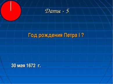Даты - 5 Год рождения Петра I ? 30 мая 1672 г.