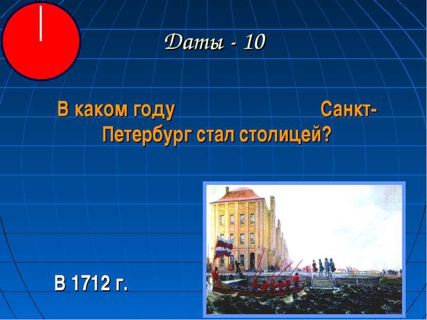 Даты - 10 В каком году Санкт-Петербург стал столицей? В 1712 г.