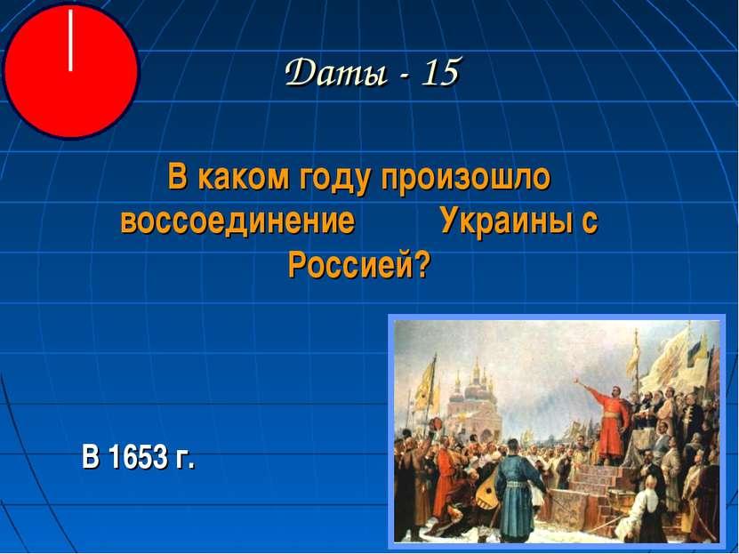 Даты - 15 В каком году произошло воссоединение Украины с Россией? В 1653 г.