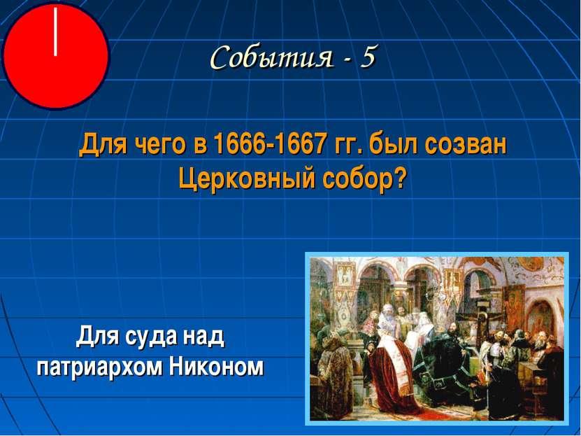 События - 5 Для чего в 1666-1667 гг. был созван Церковный собор? Для суда над...