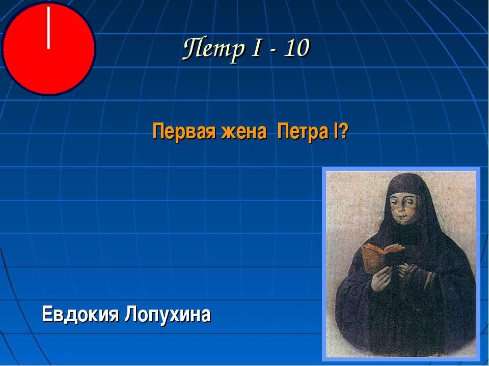 Петр I - 10 Первая жена Петра I? Евдокия Лопухина