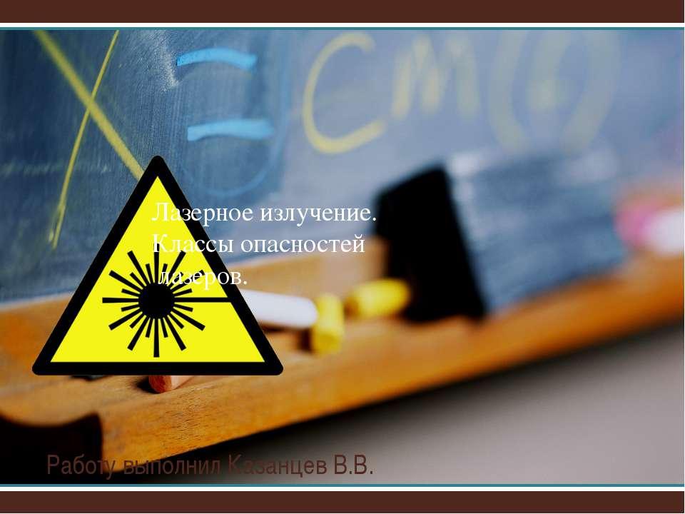 Работу выполнил Казанцев В.В. Лазерное излучение. Классы опасностей лазеров.