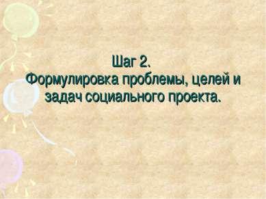 Шаг 2. Формулировка проблемы, целей и задач социального проекта.