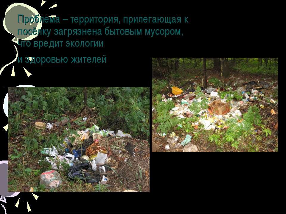 Проблема – территория, прилегающая к посёлку загрязнена бытовым мусором, что ...
