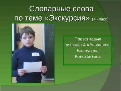 Словарные слова по теме «Экскурсия» (4 класс) Презентация ученика 4 «А» класс...