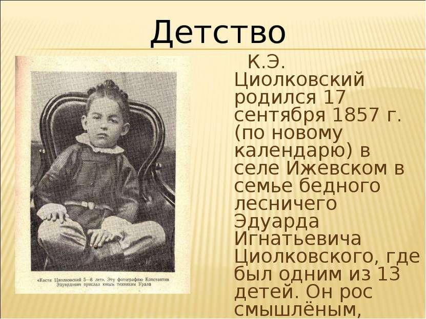 К.Э. Циолковский родился 17 сентября 1857 г. (по новому календарю) в селе Иже...