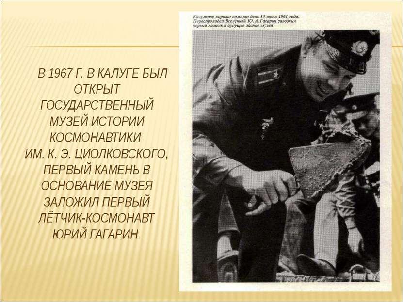 В 1967 Г. В КАЛУГЕ БЫЛ ОТКРЫТ ГОСУДАРСТВЕННЫЙ МУЗЕЙ ИСТОРИИ КОСМОНАВТИКИ ИМ. ...