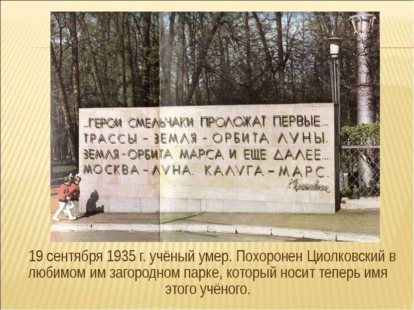 19 сентября 1935 г. учёный умер. Похоронен Циолковский в любимом им загородно...