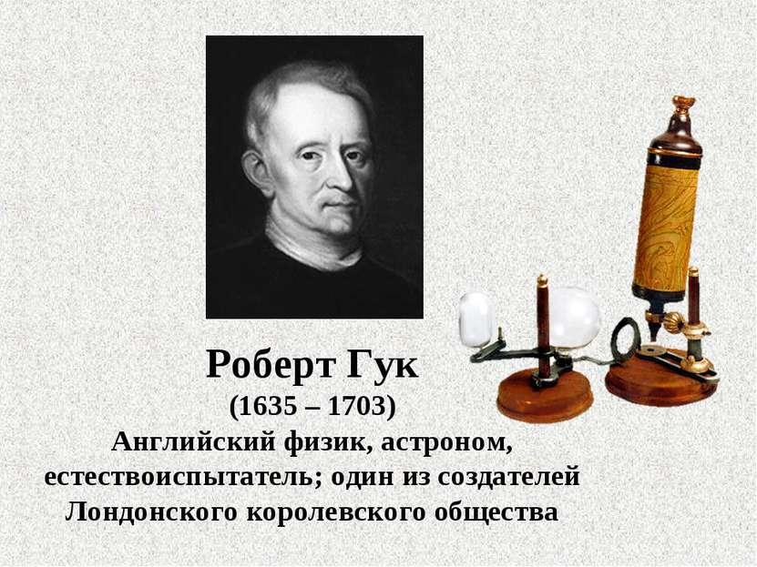 Роберт Гук (1635 – 1703) Английский физик, астроном, естествоиспытатель; один...