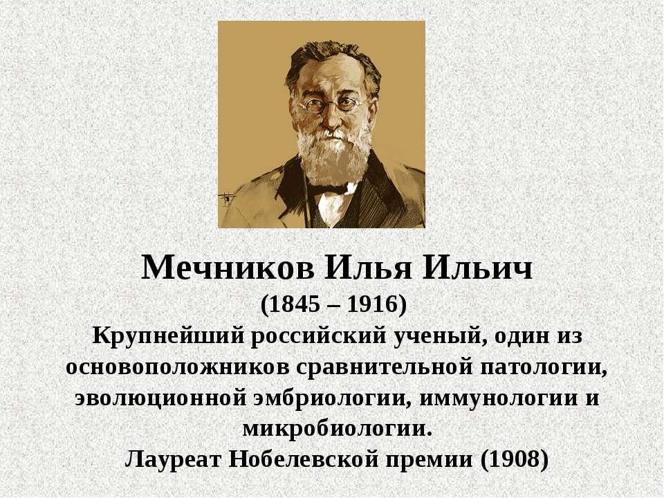 Мечников Илья Ильич (1845 – 1916) Крупнейший российский ученый, один из основ...