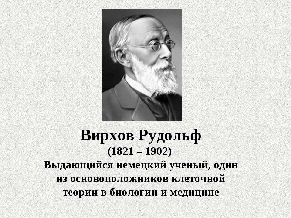 Вирхов Рудольф (1821 – 1902) Выдающийся немецкий ученый, один из основоположн...