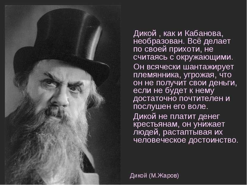 Дикой , как и Кабанова, необразован. Всё делает по своей прихоти, не считаясь...