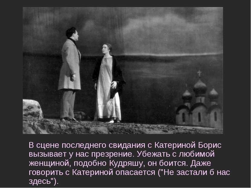 В сцене последнего свидания с Катериной Борис вызывает у нас презрение. Убежа...