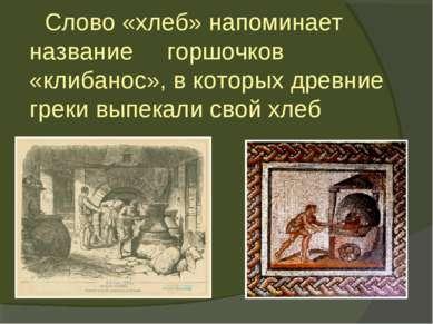 Слово «хлеб» напоминает название горшочков «клибанос», в которых древние грек...