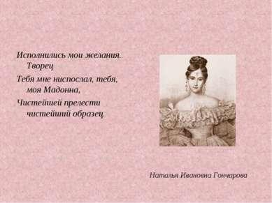 Исполнились мои желания. Творец Тебя мне ниспослал, тебя, моя Мадонна, Чистей...