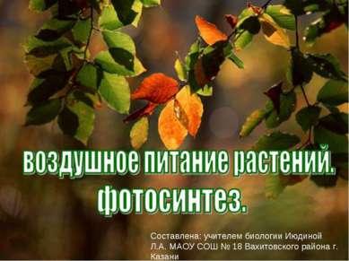 Составлена: учителем биологии Июдиной Л.А. МАОУ СОШ № 18 Вахитовского района ...